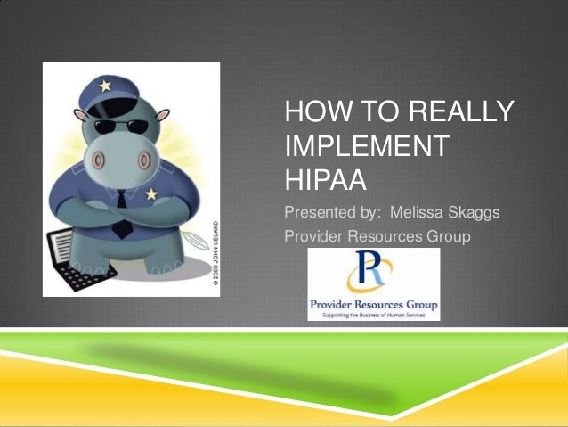 HOW TO REALLY IMPLEMENT HIPAA Presented by: Melissa Skaggs Provider Resources Group
