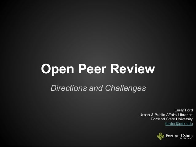 Open Peer Review Directions and Challenges Emily Ford Urban & Public Affairs Librarian Portland State University forder@pd...