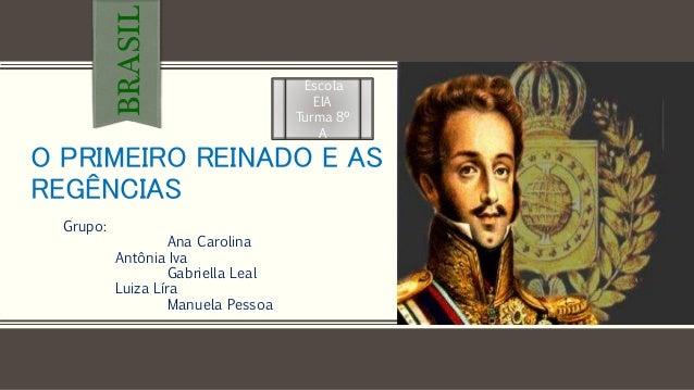 O PRIMEIRO REINADO E AS REGÊNCIAS Grupo: Ana Carolina Antônia Iva Gabriella Leal Luiza Líra Manuela Pessoa BRASIL Escola E...