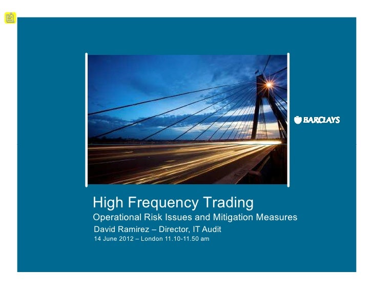 High Frequency TradingOperational Risk Issues and Mitigation MeasuresDavid Ramirez – Director, IT Audit14 June 2012 – Lond...