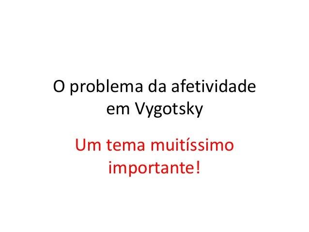 O problema da afetividade      em Vygotsky  Um tema muitíssimo     importante!