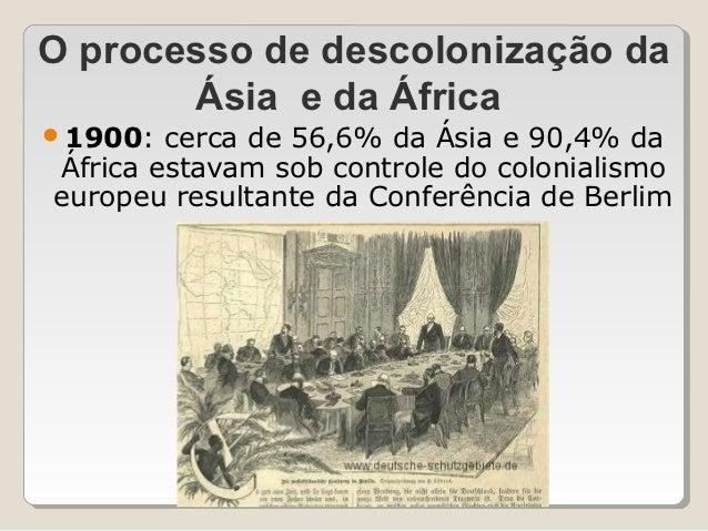 O processo de descolonização da       Ásia e da África1900:  cerca de 56,6% da Ásia e 90,4% daÁfrica estavam sob controle...