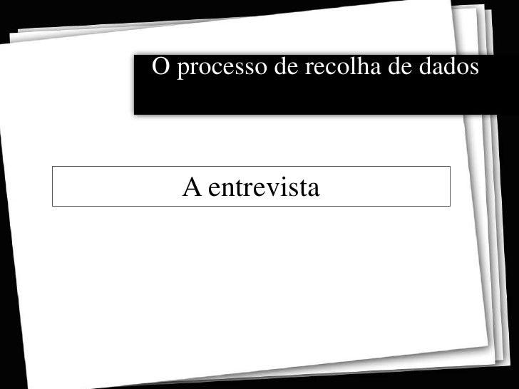 O processo de recolha de dados<br />A entrevista<br />