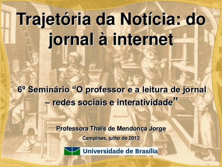 """Trajetória da Notícia: do    jornal à internet6º Seminário """"O professor e a leitura de jornal      – redes sociais e inter..."""
