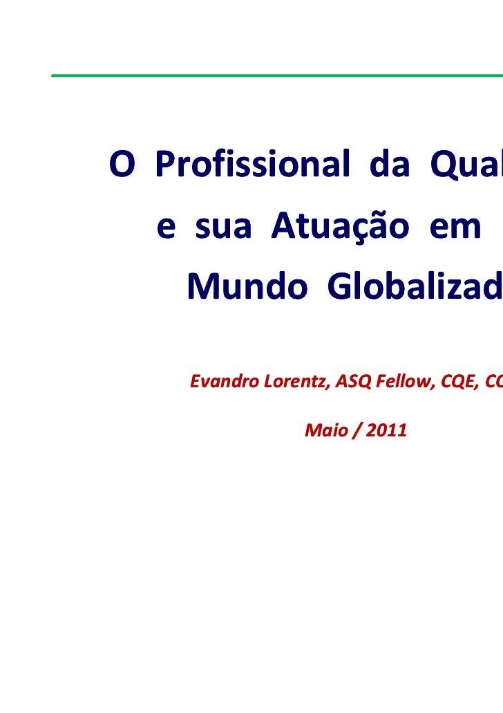 O Profissional da Qualidade  e sua Atuação em um    Mundo Globalizado    Evandro Lorentz, ASQ Fellow, CQE, CQA            ...