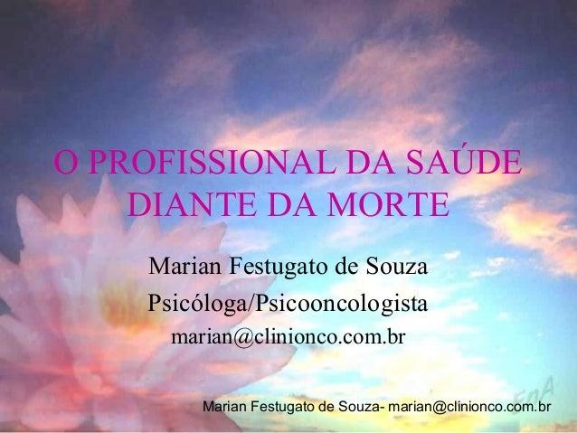 O PROFISSIONAL DA SAÚDE    DIANTE DA MORTE    Marian Festugato de Souza    Psicóloga/Psicooncologista      marian@clinionc...