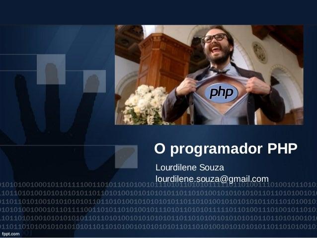 O programador PHP Lourdilene Souza lourdilene.souza@gmail.com