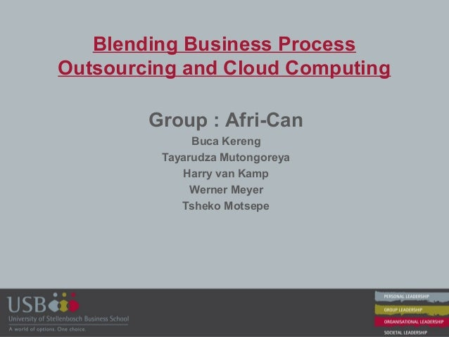 Blending Business Process Outsourcing and Cloud Computing Group : Afri-Can Buca Kereng Tayarudza Mutongoreya Harry van Kam...