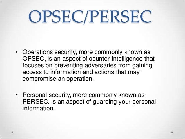 OPSEC/PERSEC • Operations security, more commonly known as OPSEC, is an aspect of counter-intelligence that focuses on pre...