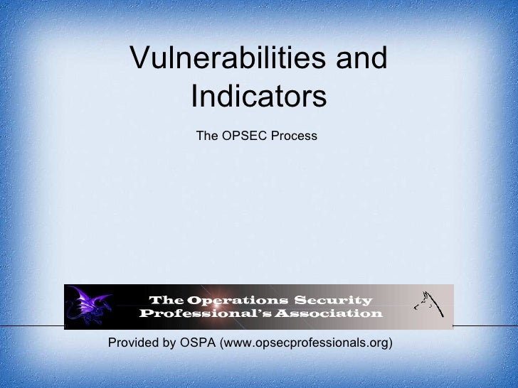 Provided by OSPA (www.opsecprofessionals.org) Vulnerabilities and Indicators The OPSEC Process