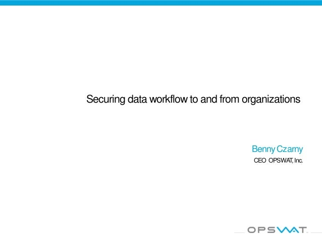 Securing data workflow to and from organizations Benny Czarny CEO OPSWAT,Inc.