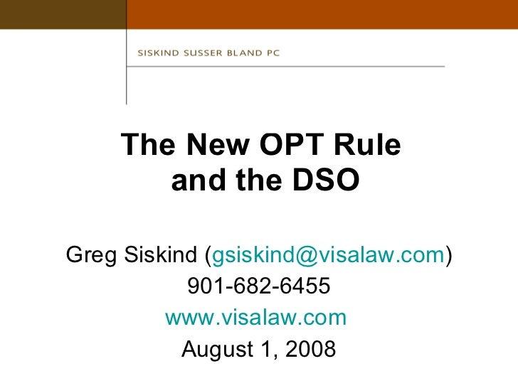 The New OPT Rule  and the DSO <ul><li>Greg Siskind ( [email_address] ) </li></ul><ul><li>901-682-6455 </li></ul><ul><li>ww...