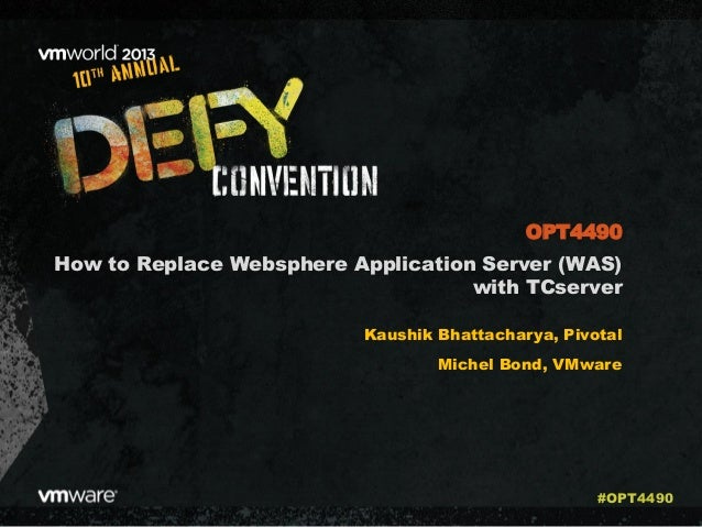 How to Replace Websphere Application Server (WAS) with TCserver Kaushik Bhattacharya, Pivotal Michel Bond, VMware OPT4490 ...