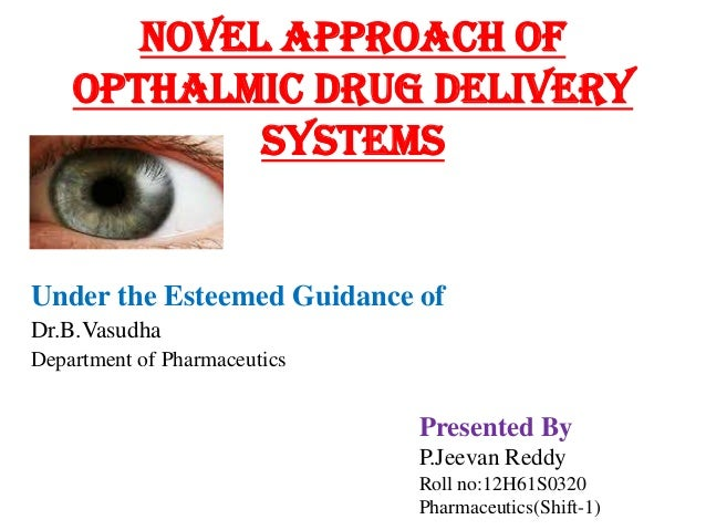 Novel approach of OPTHALMIC DRUG DELIVERy SYSTEMS Under the Esteemed Guidance of Dr.B.Vasudha Department of Pharmaceutics ...