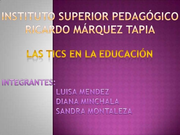 Instituto superior pedagógico Ricardo Márquez tapia<br />LAS TICS EN LA EDUCACIÓN<br />INTEGRANTES:<br />LUISA MENDEZ<b...