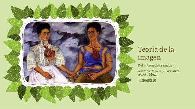 Teoría de la  imagen  Definición de la imagen  Alumna: Yunuen Sarasuadi  Acosta Meza  415068510