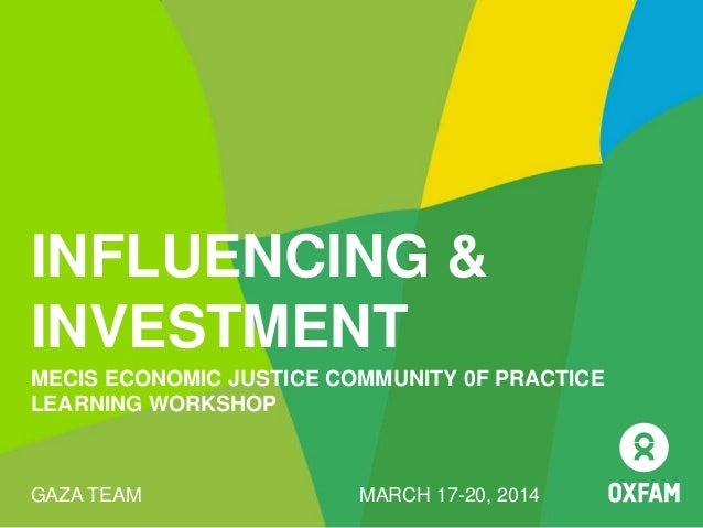 INFLUENCING & INVESTMENT MECIS ECONOMIC JUSTICE COMMUNITY 0F PRACTICE LEARNING WORKSHOP GAZA TEAM MARCH 17-20, 2014