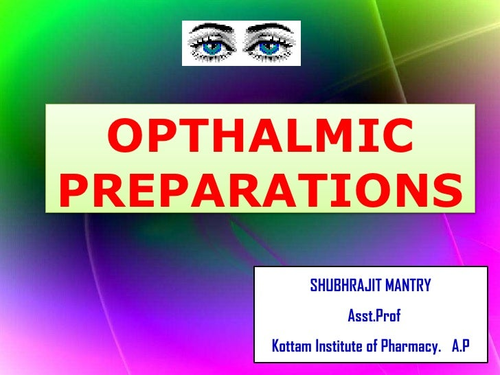 OPTHALMIC PREPARATIONS<br />SHUBHRAJIT MANTRY<br />Asst.Prof<br />Kottam Institute of Pharmacy.   A.P<br />