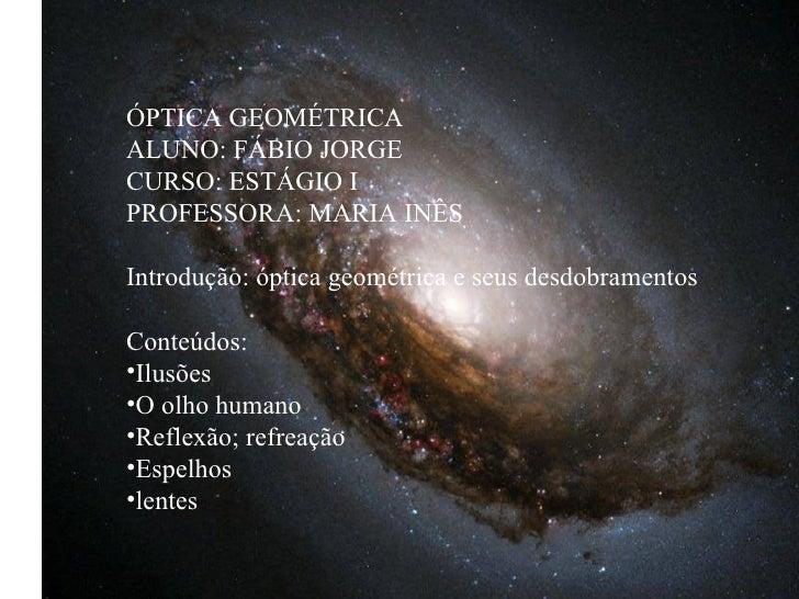 ÓPTICA GEOMÉTRICAALUNO: FÁBIO JORGECURSO: ESTÁGIO IPROFESSORA: MARIA INÊSIntrodução: óptica geométrica e seus desdobrament...