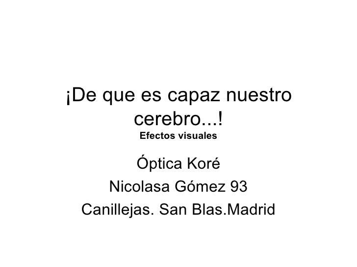 ¡De que es capaz nuestro cerebro...! Efectos visuales Óptica Koré Nicolasa Gómez 93 Canillejas. San Blas.Madrid