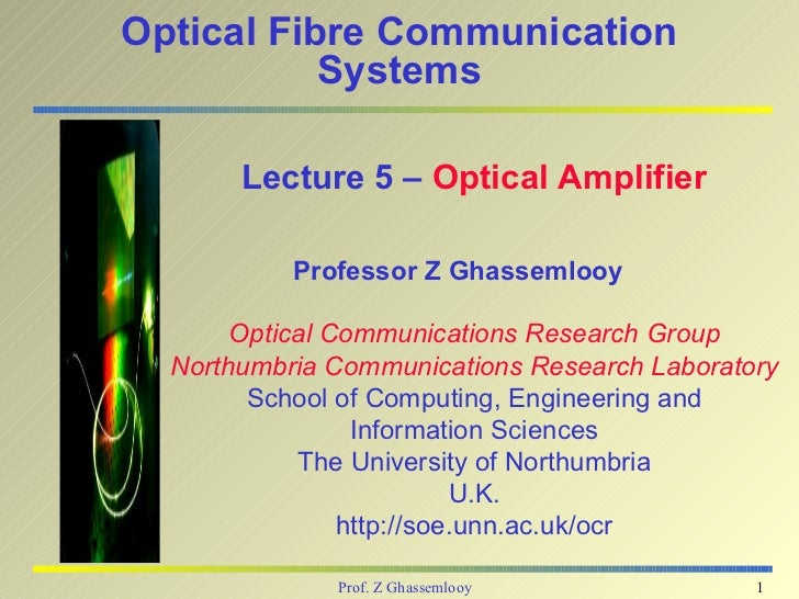 Optical Fibre Communication           Systems       Lecture 5 – Optical Amplifier           Professor Z Ghassemlooy       ...