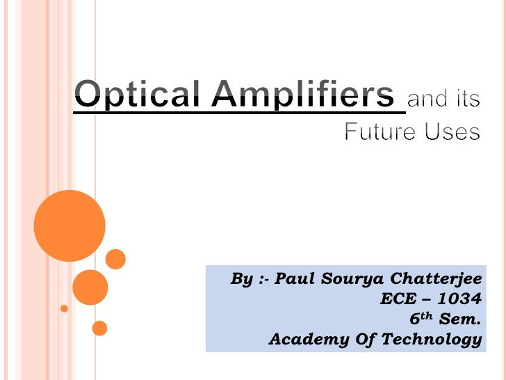 Optical Amplifiers and its Future Uses<br />By :- Paul SouryaChatterjee<br />ECE – 1034<br />6th Sem.<br />Academy Of Tech...