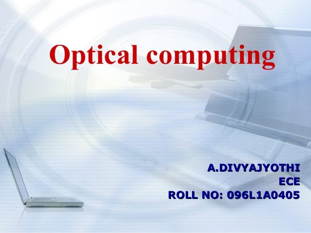 Optical computing              A.DIVYAJYOTHI                        ECE        ROLL NO: 096L1A0405