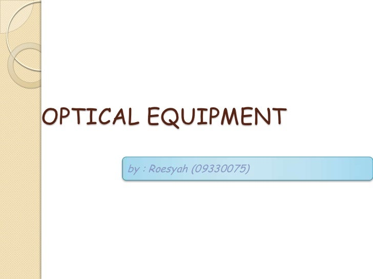 OPTICAL EQUIPMENT     by : Roesyah (09330075)