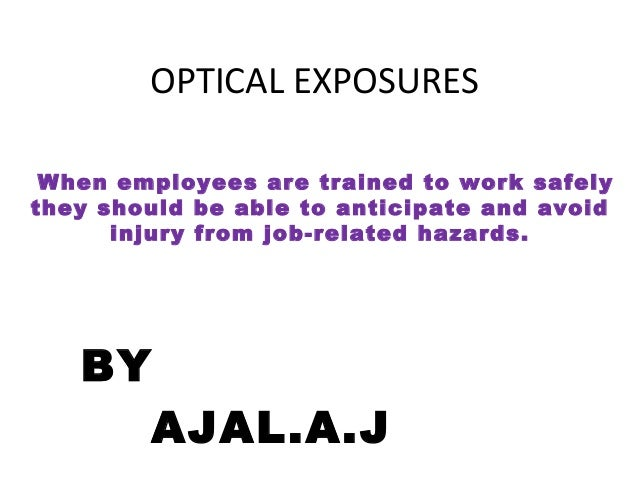 OPTICAL EXPOSURES BY AJAL.A.J When employees are trained to work safely they should be able to anticipate and avoid injury...
