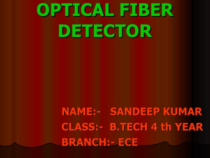 OPTICAL FIBER DETECTOR <ul><li>NAME:-  SANDEEP KUMAR </li></ul><ul><li>CLASS:-  B.TECH 4 th YEAR </li></ul><ul><li>BRANCH:...