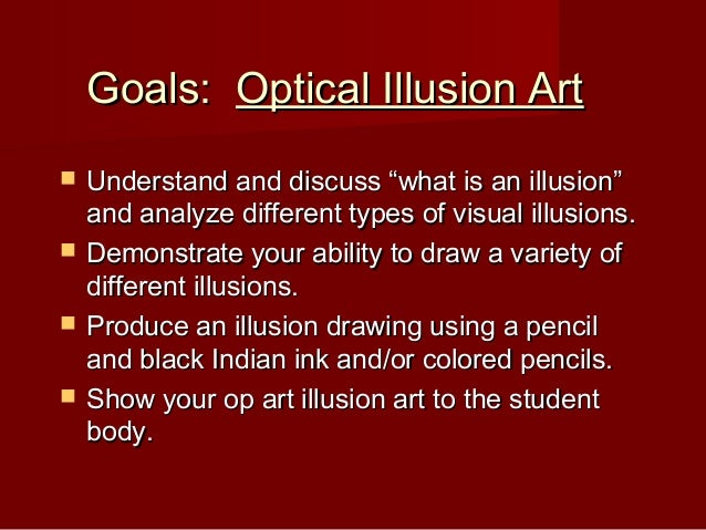 """Goals:Goals: Optical Illusion ArtOptical Illusion Art  Understand and discuss """"what is an illusion""""Understand and discuss..."""