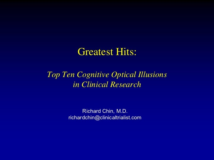 Greatest Hits:Top Ten Cognitive Optical Illusions       in Clinical Research            Richard Chin, M.D.      richardchi...