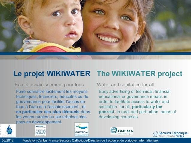 Le projet WIKIWATER The WIKIWATER project Eau et assainissement pour tous Water and sanitation for all 03/2012 Fondation C...