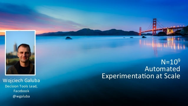 N=109   Automated   Experimenta5on  at  Scale   Wojciech  Galuba   Decision  Tools  Lead,   Facebook ...