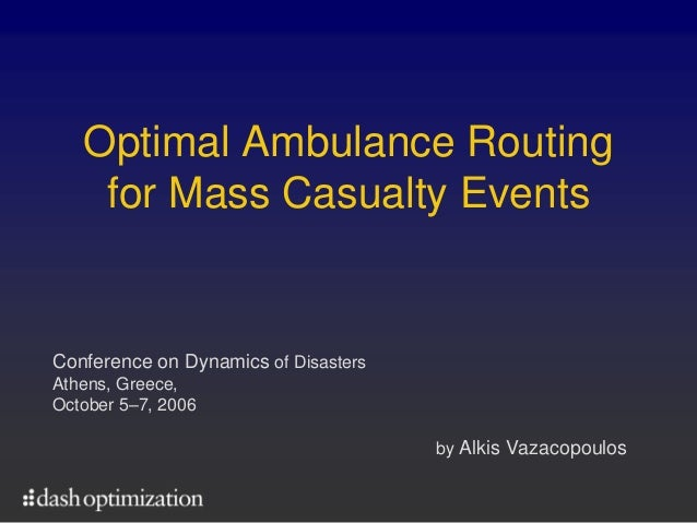 Optimal Ambulance Routing    for Mass Casualty EventsConference on Dynamics of DisastersAthens, Greece,October 5–7, 2006  ...