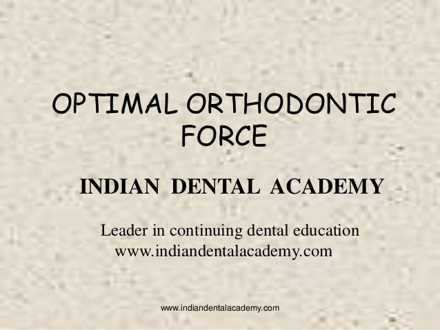 OPTIMAL ORTHODONTIC FORCE INDIAN DENTAL ACADEMY Leader in continuing dental education www.indiandentalacademy.com  www.ind...