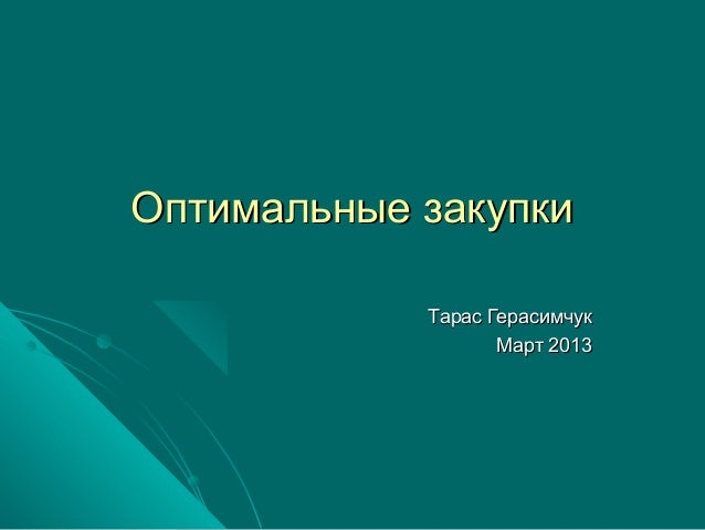 Оптимальные закупки            Тарас Герасимчук                   Март 2013