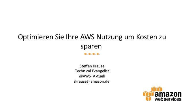 Optimieren Sie Ihre AWS Nutzung um Kosten zu sparen Steffen Krause Technical Evangelist @AWS_Aktuell skrause@amazon.de