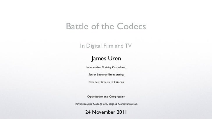 Battle of the Codecs     In Digital Film and TV              James Uren          Independent Training Consultant,         ...