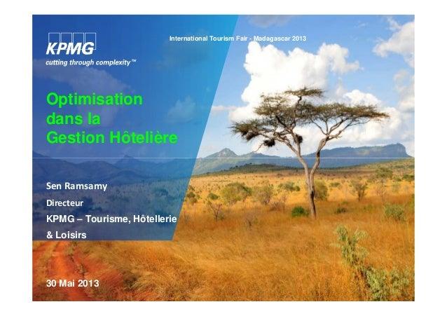 Optimisation dans la Gestion Hôtelière International Tourism Fair - Madagascar 2013 Sen Ramsamy Directeur KPMG – Tourisme,...