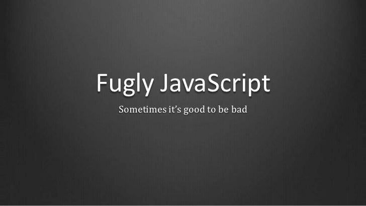 Fugly JavaScript  Sometimes it's good to be bad