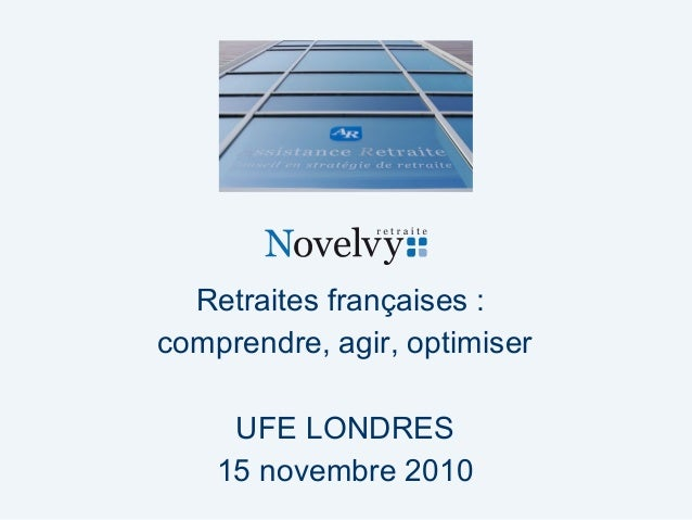 Retraites françaises : comprendre, agir, optimiser UFE LONDRES 15 novembre 2010