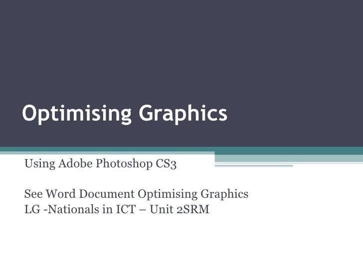 Optimising Graphics Using Adobe Photoshop CS3 See Word Document Optimising Graphics LG -Nationals in ICT – Unit 2SRM