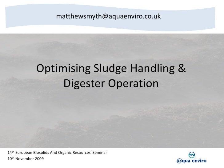 matthewsmyth@aquaenviro.co.uk<br />Optimising Sludge Handling & Digester Operation<br />14th European Biosolids And Organi...