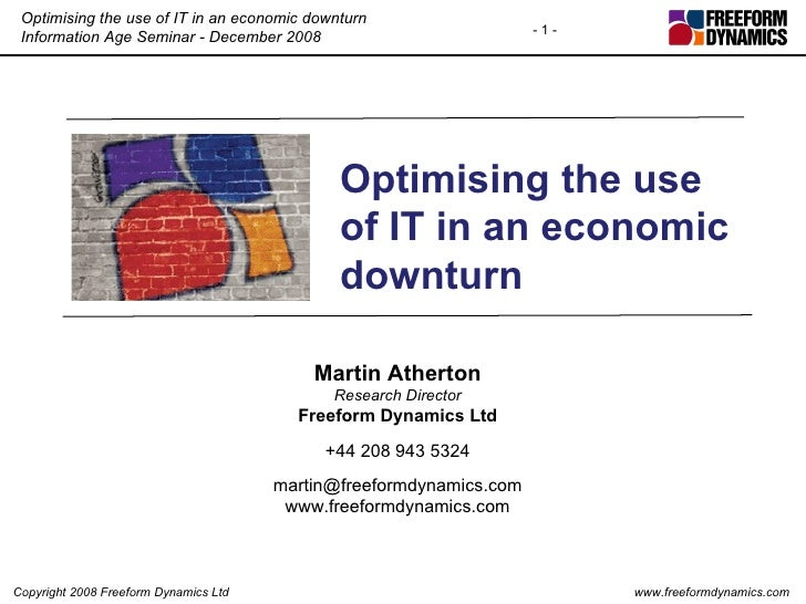 Optimising the use of IT in an economic downturn Martin Atherton Research Director Freeform Dynamics Ltd +44 208 943 5324 ...