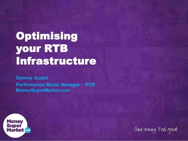 Optimising your RTB Infrastructure Sammy Austin Performance Media Manager – RTB MoneySuperMarket.com