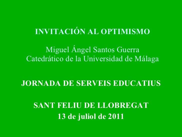 INVITACIÓN AL OPTIMISMO Miguel Ángel Santos Guerra Catedrático de la Universidad de Málaga JORNADA DE SERVEIS EDUCATIUS SA...