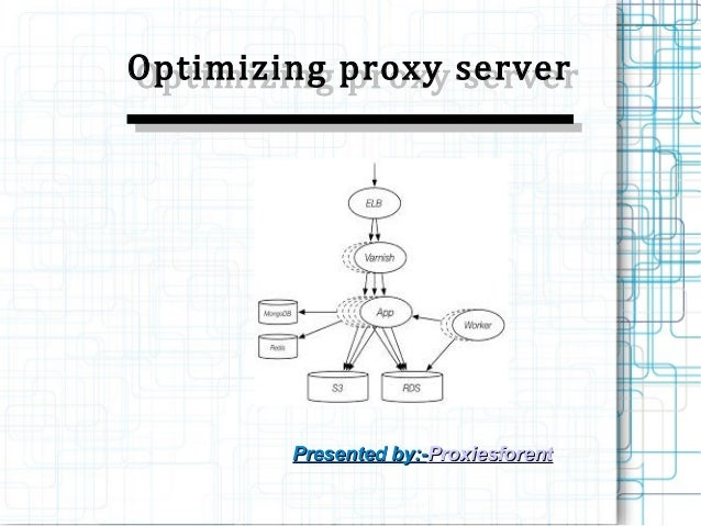 Optimizing proxy server Optimizing proxy server  Presented by:-Proxiesforent