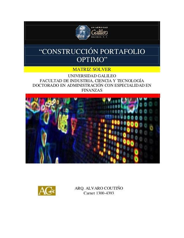 """""""CONSTRUCCIÓN PORTAFOLIO OPTIMO"""" MATRIZ SOLVER UNIVERSIDAD GALILEO FACULTAD DE INDUSTRIA, CIENCIA Y TECNOLOGÍA DOCTORADO E..."""