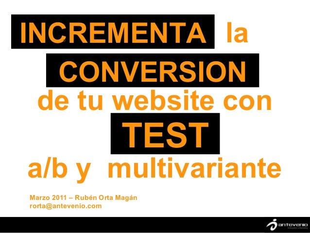INCREMENTA la        º   CONVERSION de tu website con                        TESTa/b y multivarianteMarzo 2011 – Rubén Ort...